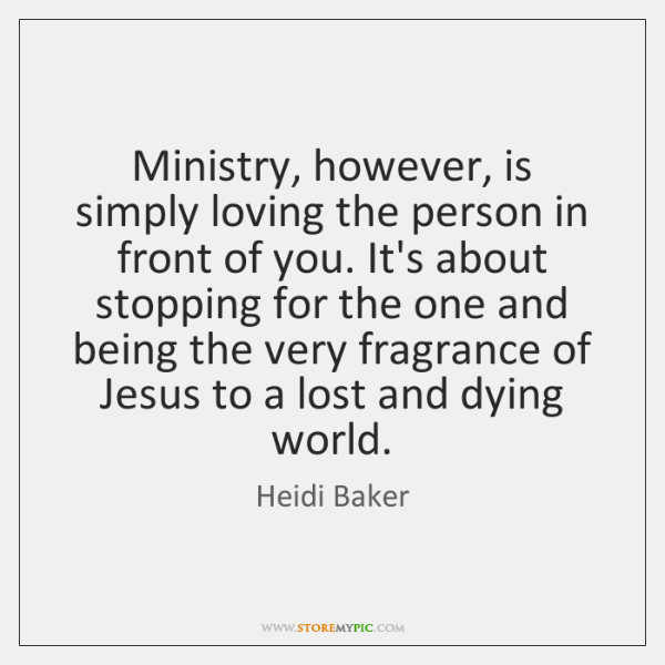 Ministry, however, is simply loving the person in front of you. It's ...