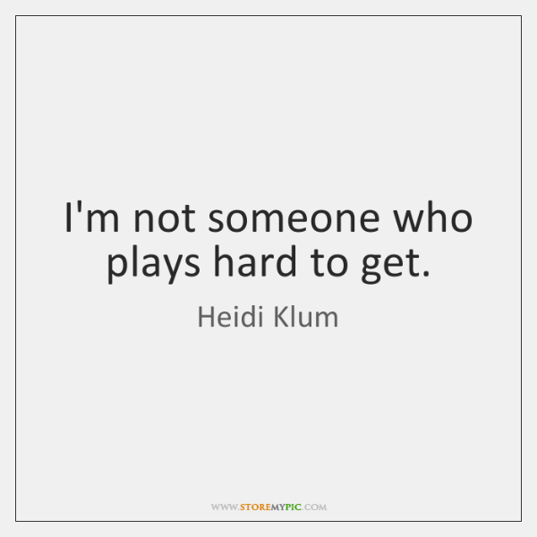 I'm not someone who plays hard to get.