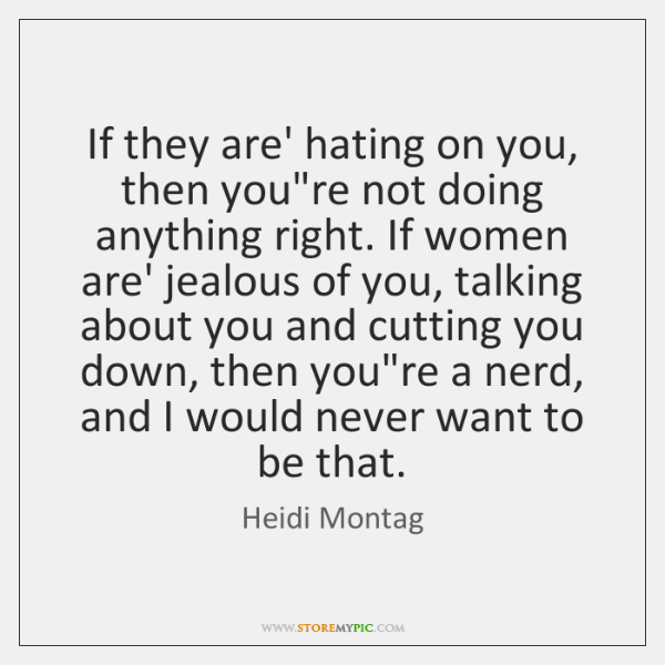 If they are' hating on you, then you're not doing anything right. ...