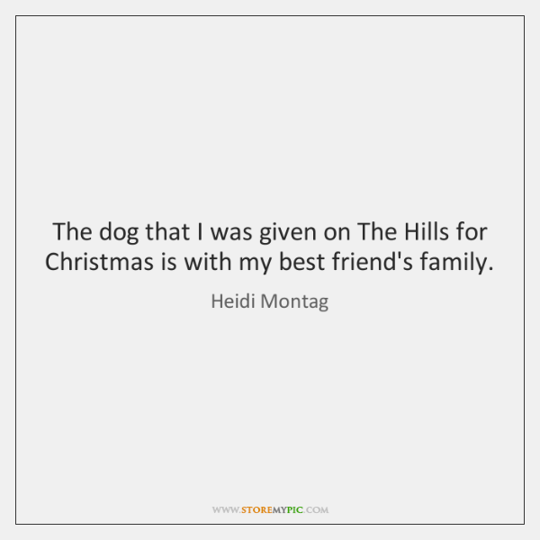 The dog that I was given on The Hills for Christmas is ...