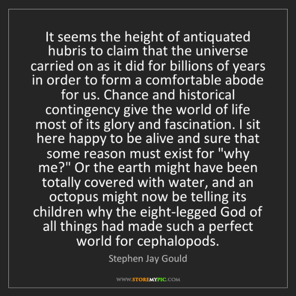 Stephen Jay Gould: It seems the height of antiquated hubris to claim that...