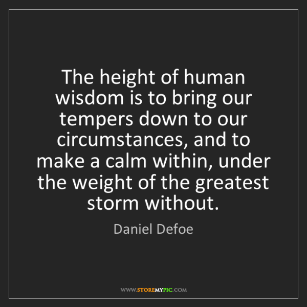 Daniel Defoe: The height of human wisdom is to bring our tempers down...