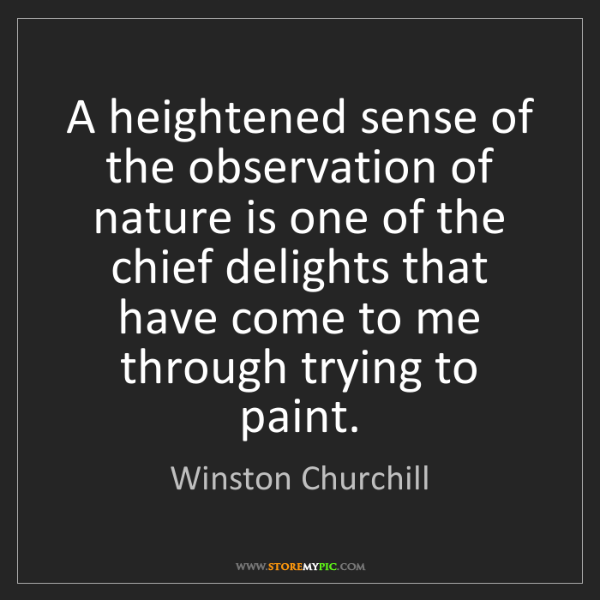 Winston Churchill: A heightened sense of the observation of nature is one...