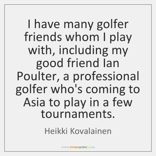 I have many golfer friends whom I play with, including my good ...