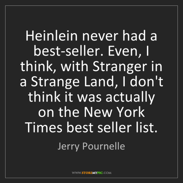 Jerry Pournelle: Heinlein never had a best-seller. Even, I think, with...