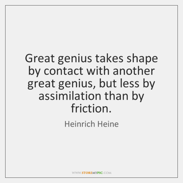 Great genius takes shape by contact with another great genius, but less ...