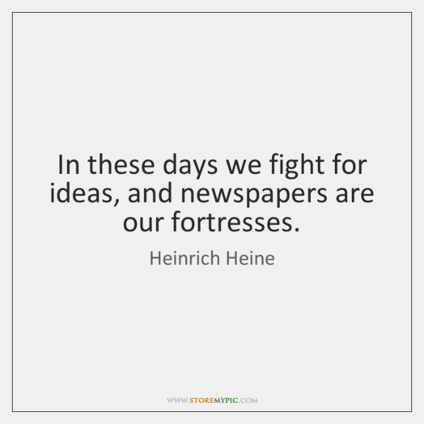 In these days we fight for ideas, and newspapers are our fortresses.