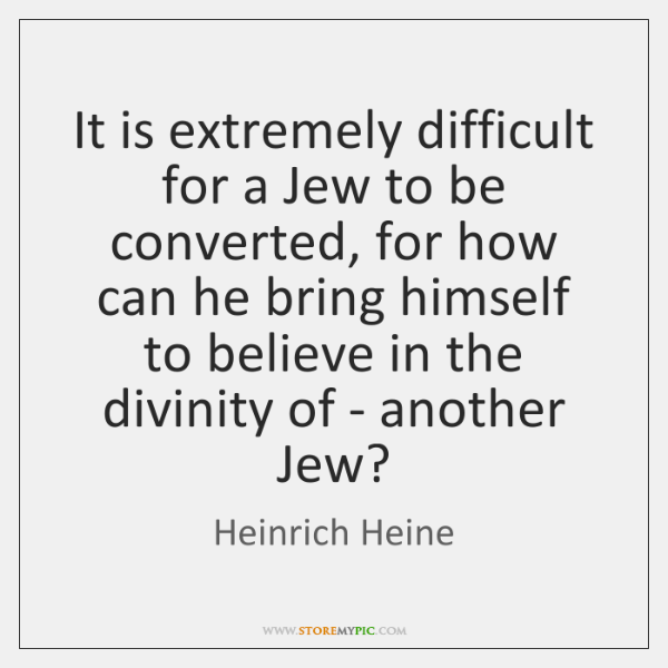 It is extremely difficult for a Jew to be converted, for how ...