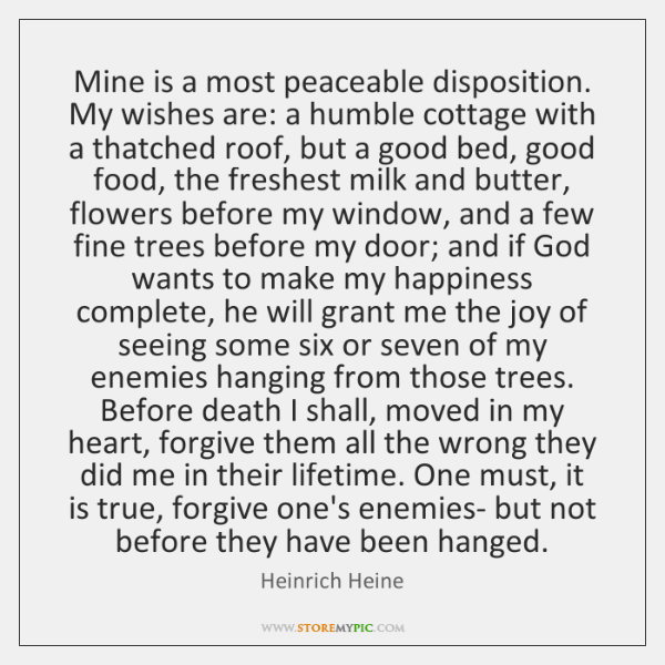 Mine is a most peaceable disposition. My wishes are: a humble cottage ...