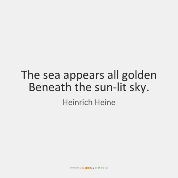 The sea appears all golden Beneath the sun-lit sky.