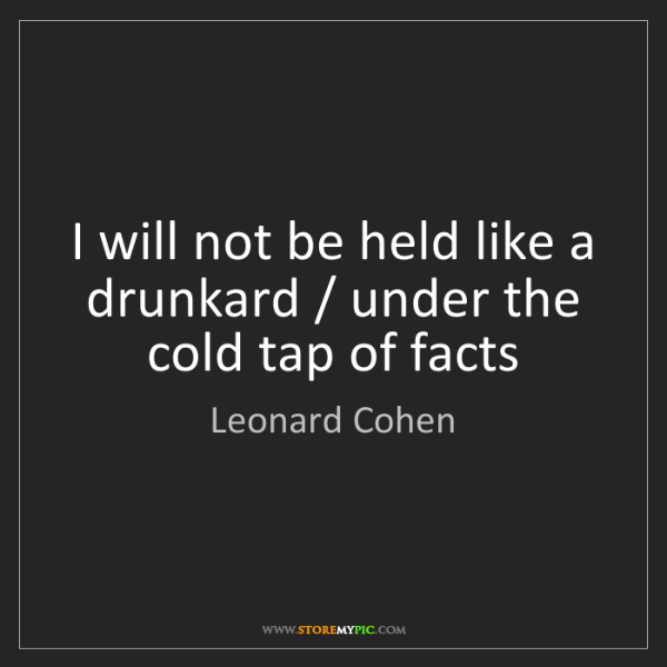 Leonard Cohen: I will not be held like a drunkard / under the cold tap...