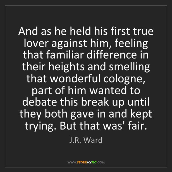J.R. Ward: And as he held his first true lover against him, feeling...