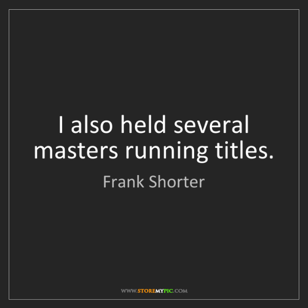 Frank Shorter: I also held several masters running titles.