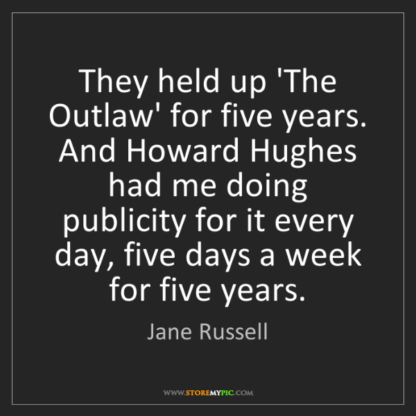 Jane Russell: They held up 'The Outlaw' for five years. And Howard...