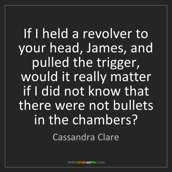 Cassandra Clare: If I held a revolver to your head, James, and pulled...