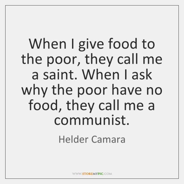 When I give food to the poor, they call me a saint. ...