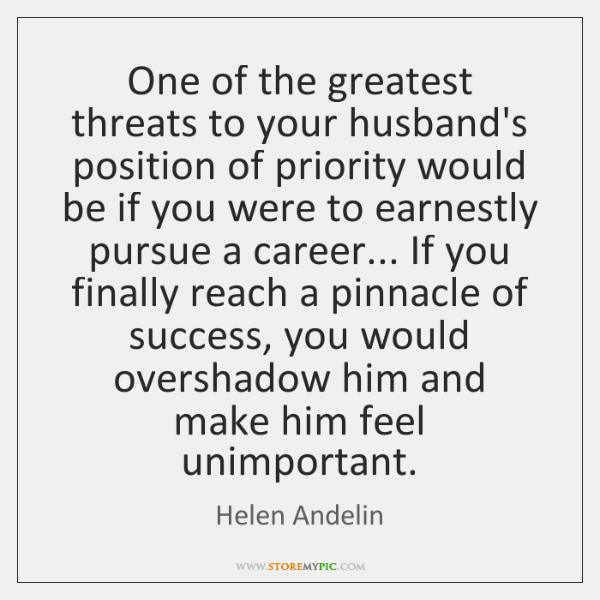 One of the greatest threats to your husband's position of priority would ...
