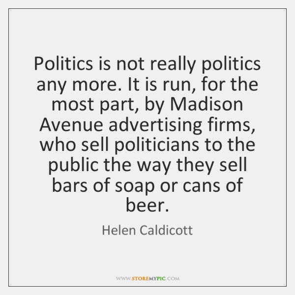 Politics is not really politics any more. It is run, for the ...