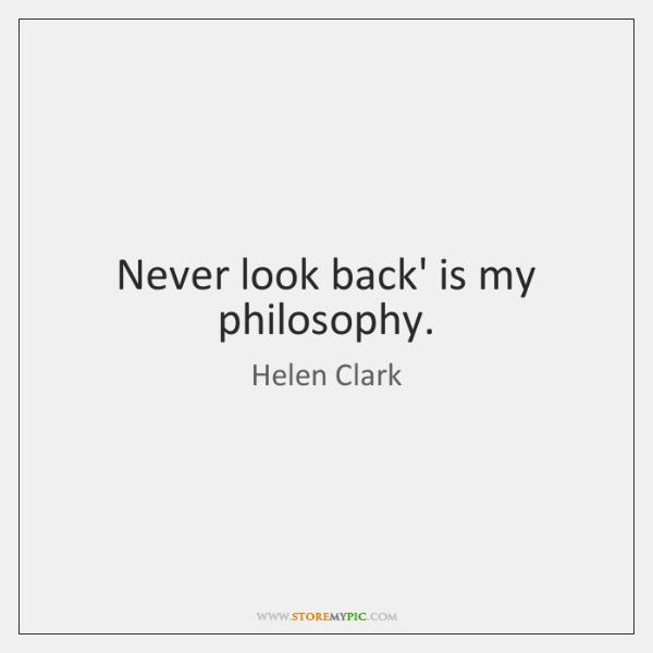 Never look back' is my philosophy.