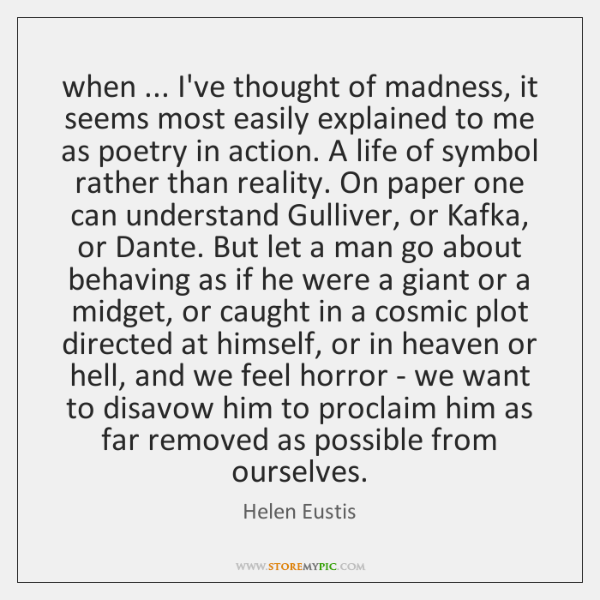 when ... I've thought of madness, it seems most easily explained to me ...