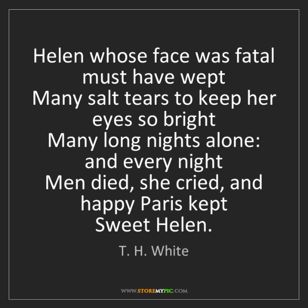 T. H. White: Helen whose face was fatal must have wept   Many salt...