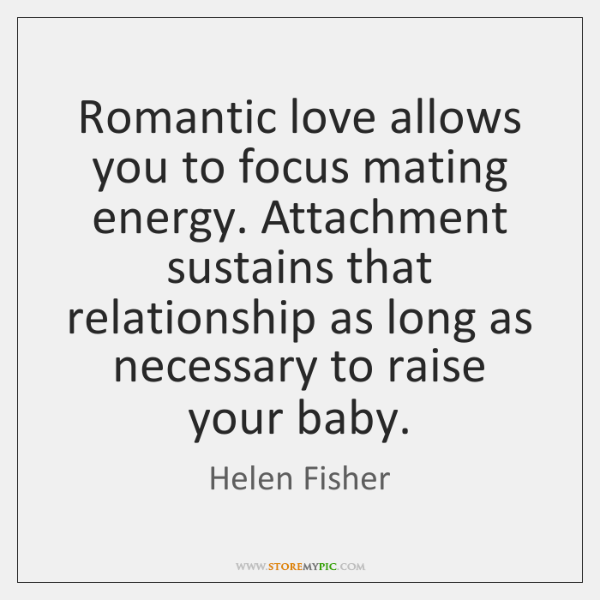 Romantic love allows you to focus mating energy. Attachment sustains that relationship ...