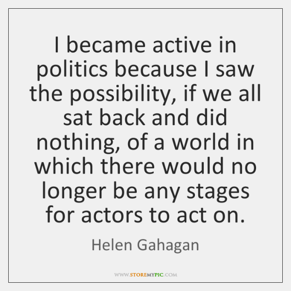 I became active in politics because I saw the possibility, if we ...