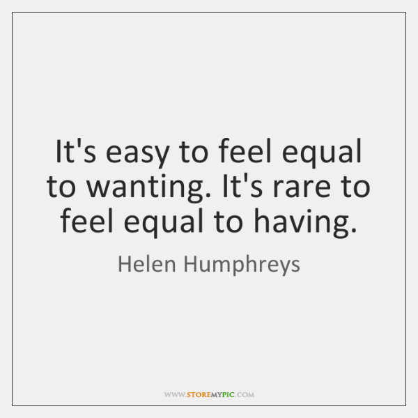 It's easy to feel equal to wanting. It's rare to feel equal ...