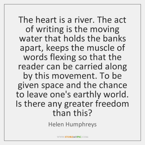The heart is a river. The act of writing is the moving ...
