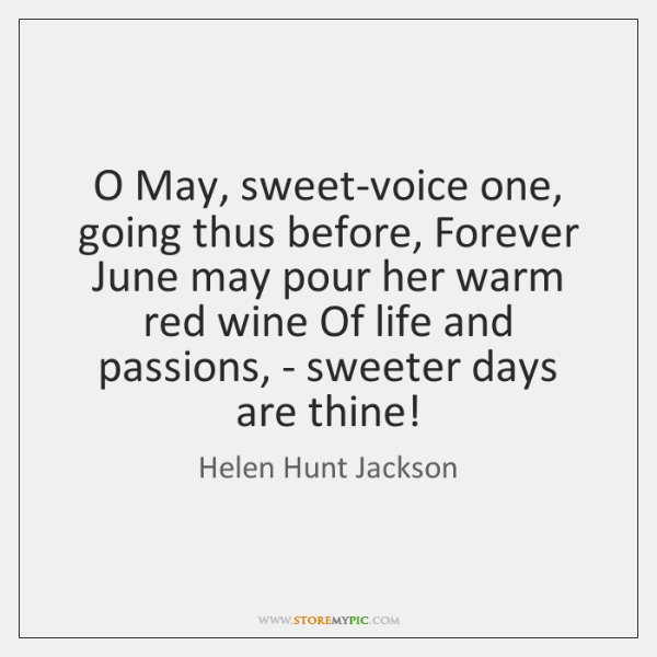 O May, sweet-voice one, going thus before, Forever June may pour her ...