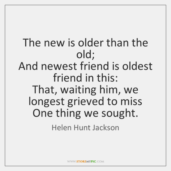 The new is older than the old;  And newest friend is oldest ...