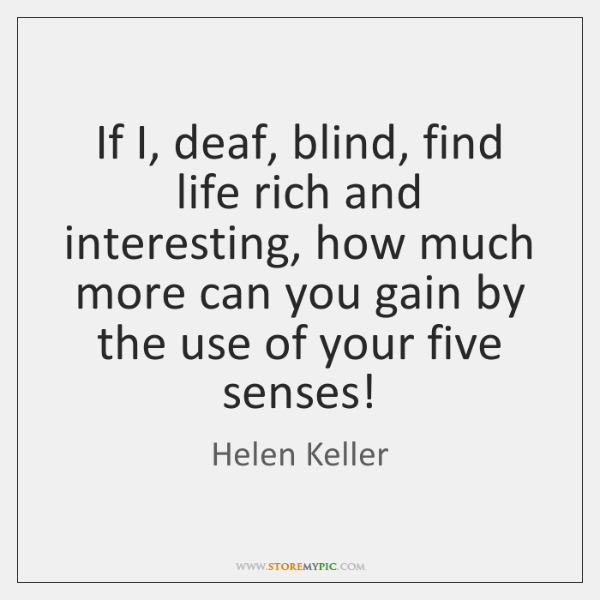 If I, deaf, blind, find life rich and interesting, how much more ...
