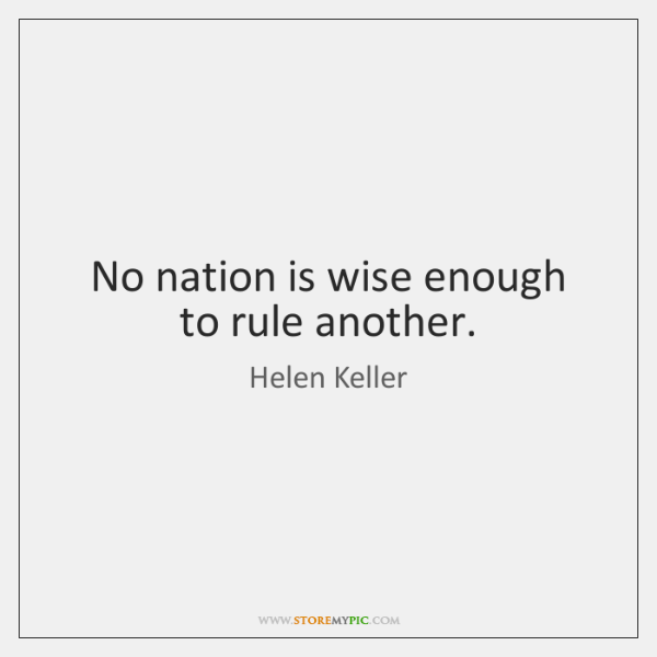 No nation is wise enough to rule another.