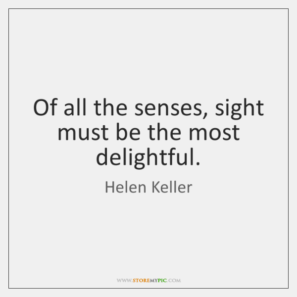 Of all the senses, sight must be the most delightful.