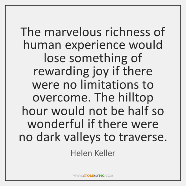 The marvelous richness of human experience would lose something of rewarding joy ...