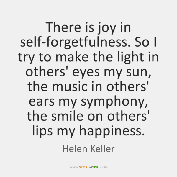 There is joy in self-forgetfulness. So I try to make the light ...