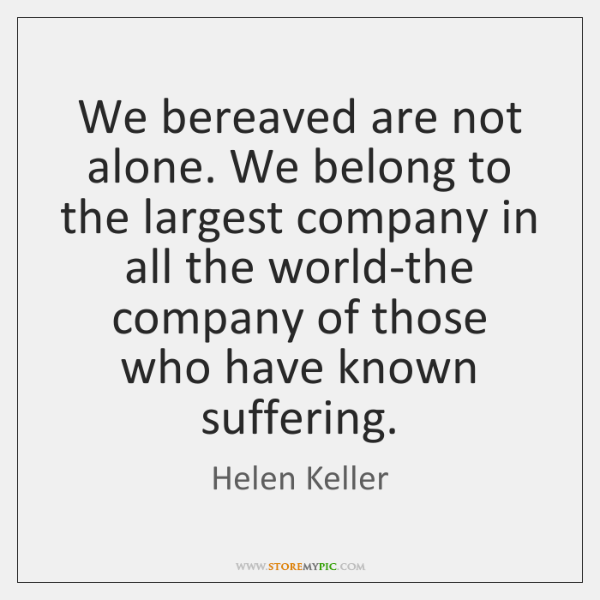 We bereaved are not alone. We belong to the largest company in ...