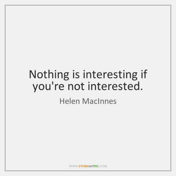Nothing is interesting if you're not interested.