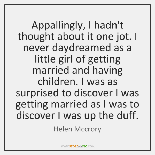 Appallingly, I hadn't thought about it one jot. I never daydreamed as ...