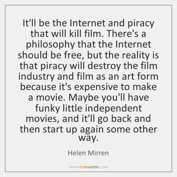 It'll be the Internet and piracy that will kill film. There's a ...