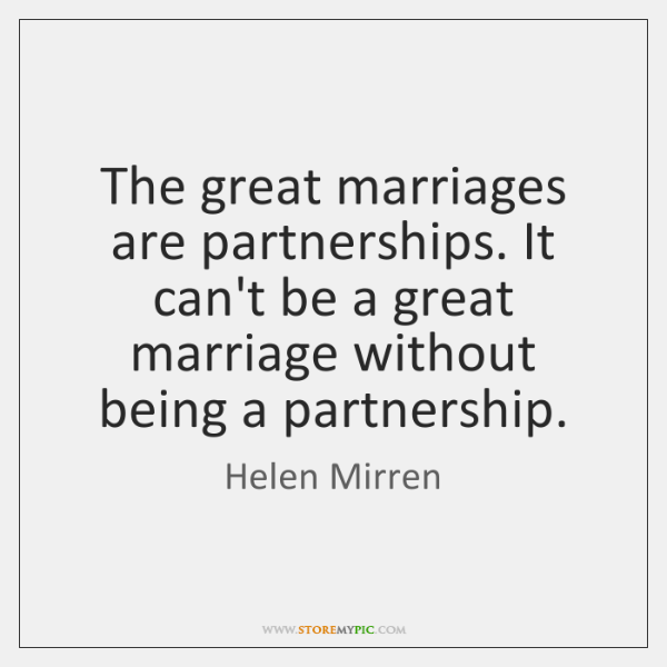 The great marriages are partnerships. It can't be a great marriage without ...