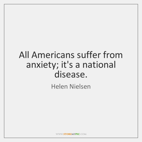 All Americans suffer from anxiety; it's a national disease.