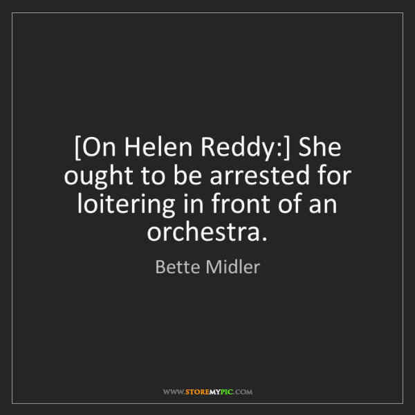 Bette Midler: [On Helen Reddy:] She ought to be arrested for loitering...