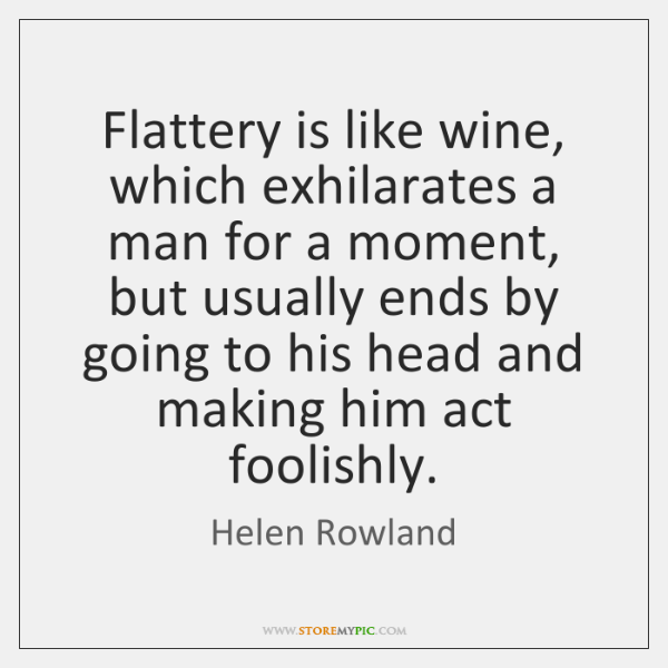 Flattery is like wine, which exhilarates a man for a moment, but ...