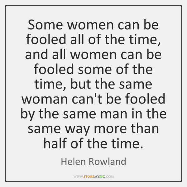 Some women can be fooled all of the time, and all women ...