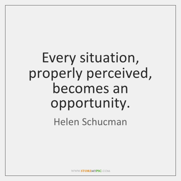 Every situation, properly perceived, becomes an opportunity.