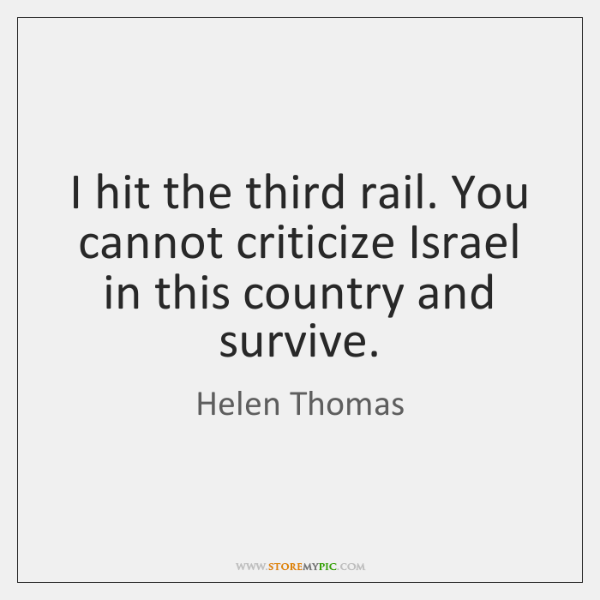 I hit the third rail. You cannot criticize Israel in this country ...