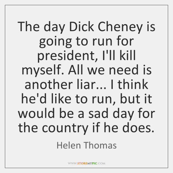 The day Dick Cheney is going to run for president, I'll kill ...