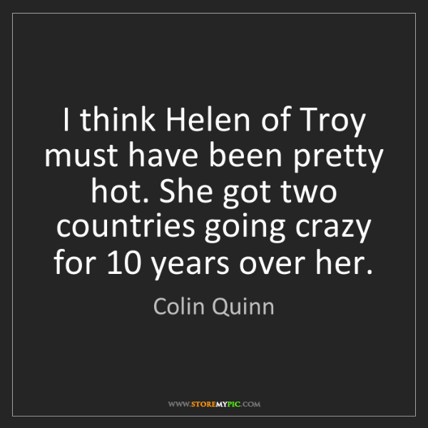 Colin Quinn: I think Helen of Troy must have been pretty hot. She...