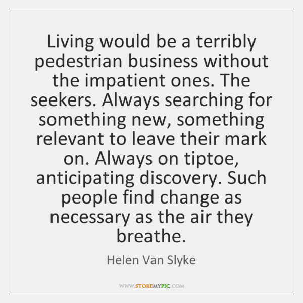 Living would be a terribly pedestrian business without the impatient ones. The ...